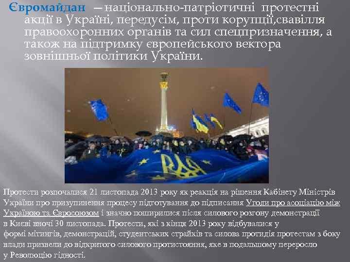 Євромайдан —національно-патріотичні протестні акції в Україні, передусім, проти корупції, свавілля правоохоронних органів та сил