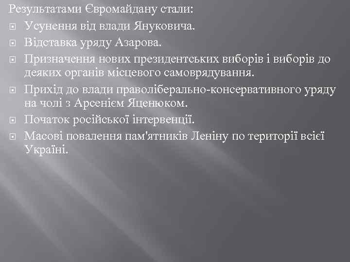 Результатами Євромайдану стали: Усунення від влади Януковича. Відставка уряду Азарова. Призначення нових президентських виборів