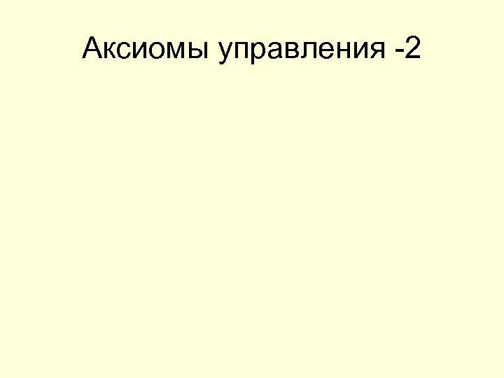 Аксиомы управления -2