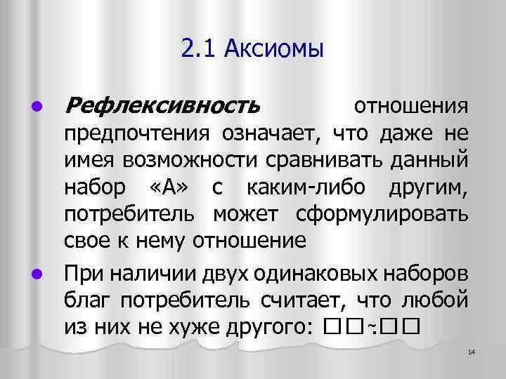 2. 1 Аксиомы Рефлексивность отношения предпочтения означает, что даже не имея возможности сравнивать данный