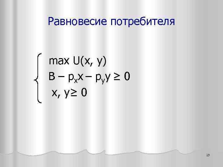 Равновесие потребителя max U(х, y) B – pxx – pyy ≥ 0 x, y≥