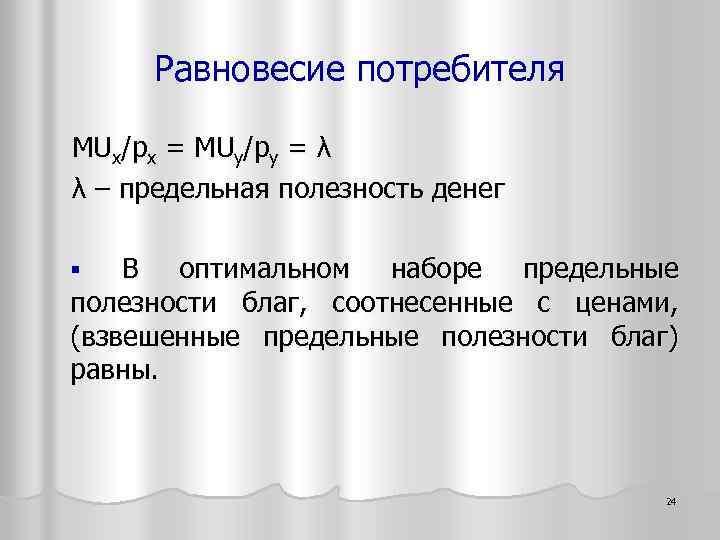 Равновесие потребителя MUx/px = MUy/py = λ λ – предельная полезность денег § В