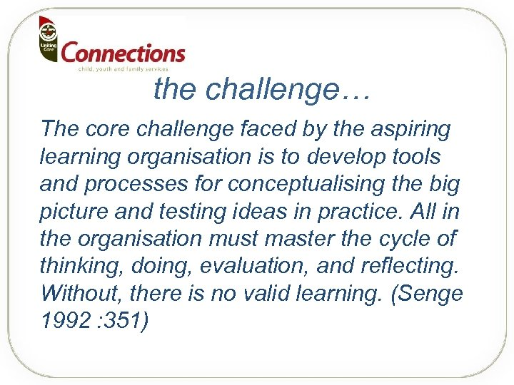 the challenge… The core challenge faced by the aspiring learning organisation is to develop
