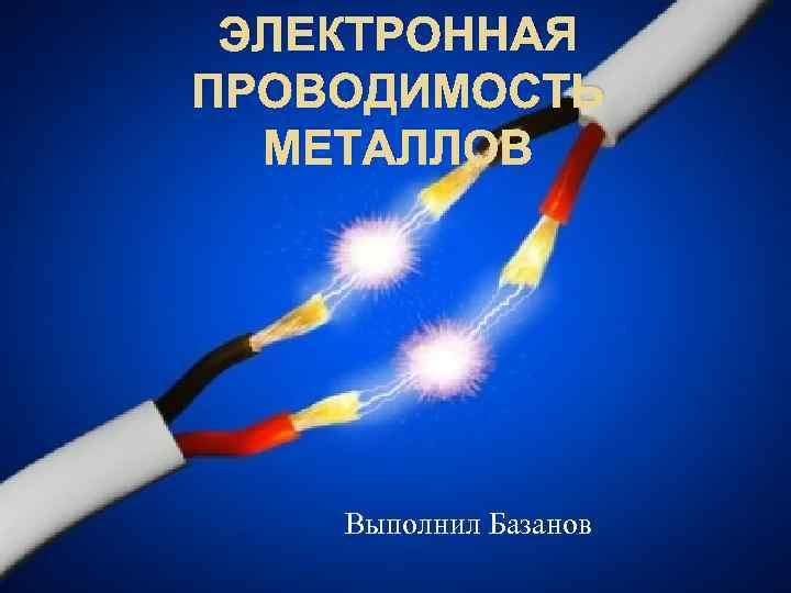ЭЛЕКТРОННАЯ ПРОВОДИМОСТЬ МЕТАЛЛОВ Выполнил Базанов