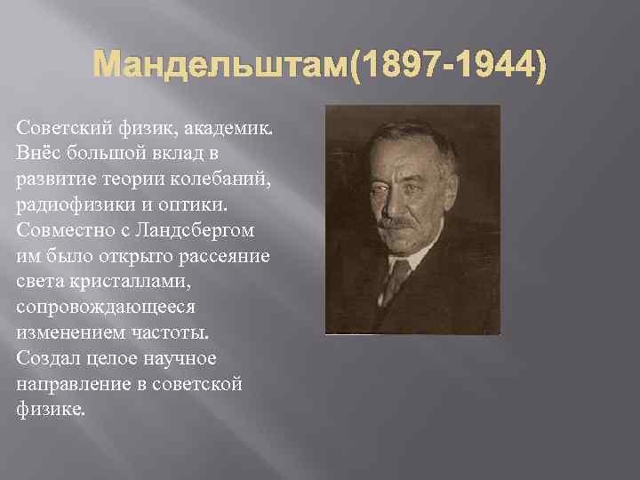 Мандельштам(1897 -1944) Советский физик, академик. Внёс большой вклад в развитие теории колебаний, радиофизики и