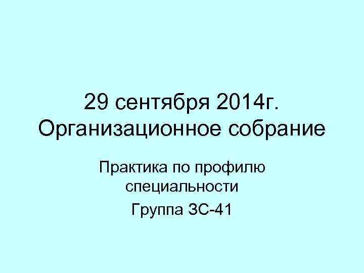 29 сентября 2014 г. Организационное собрание Практика по профилю специальности Группа ЗС-41