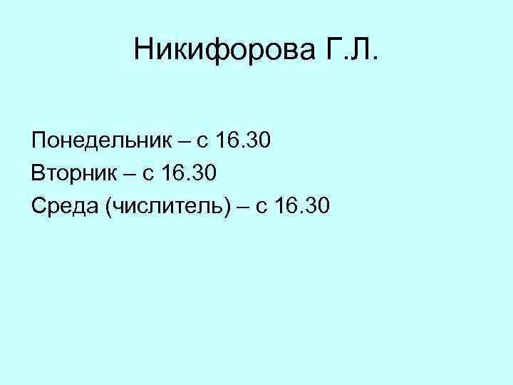 Никифорова Г. Л. Понедельник – с 16. 30 Вторник – с 16. 30 Среда