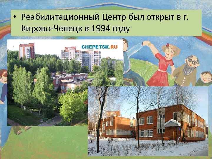 • Реабилитационный Центр был открыт в г. Кирово-Чепецк в 1994 году