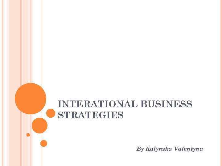 INTERATIONAL BUSINESS STRATEGIES By Kalynska Valentyna
