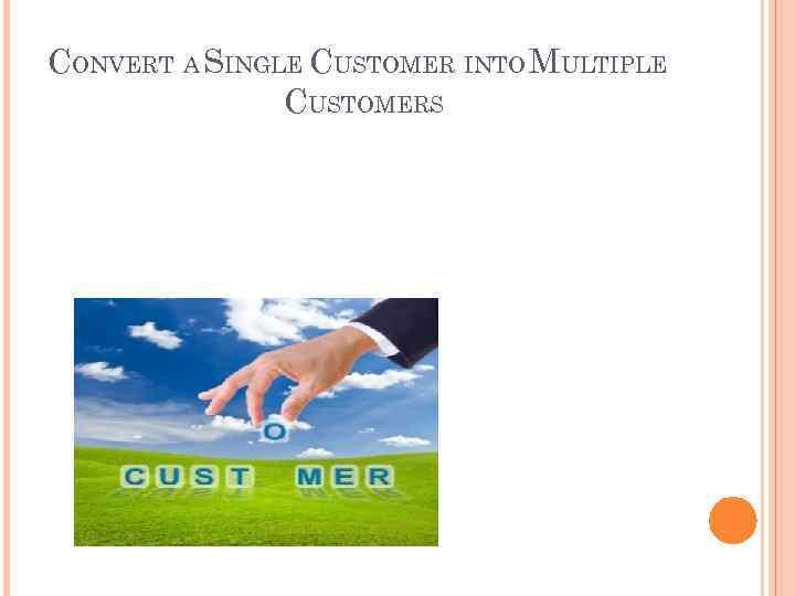 CONVERT A SINGLE CUSTOMER INTO MULTIPLE CUSTOMERS
