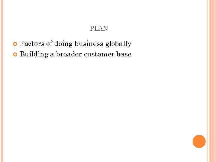 PLAN Factors of doing business globally Building a broader customer base