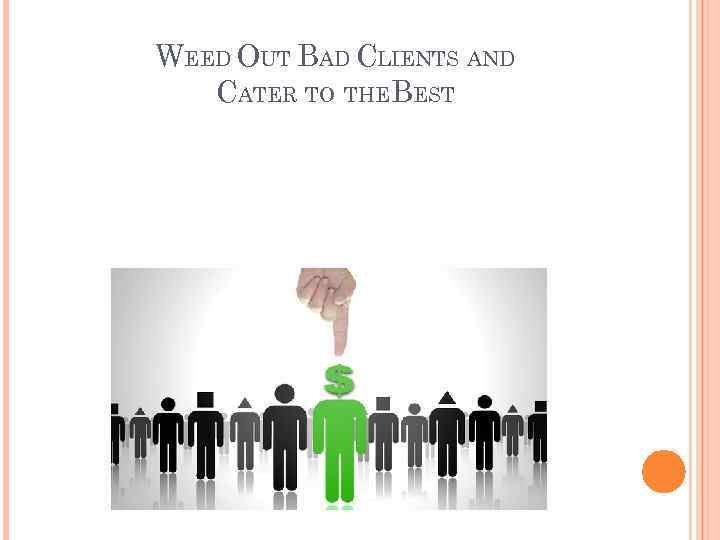 WEED OUT BAD CLIENTS AND CATER TO THEBEST