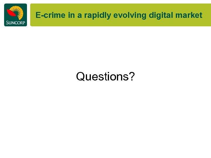 E-crime in a rapidly evolving digital market Questions?
