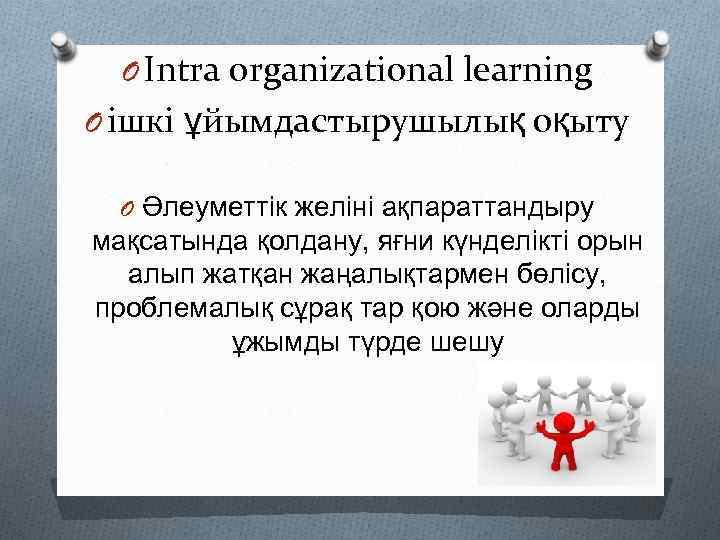 O Intra organizational learning O ішкі ұйымдастырушылық оқыту O Әлеуметтік желіні ақпараттандыру мақсатында қолдану,