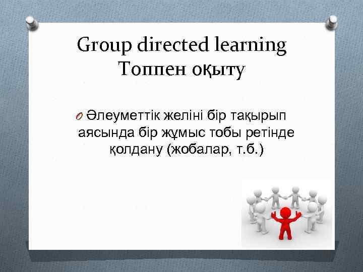 Group directed learning Топпен оқыту O Әлеуметтік желіні бір тақырып аясында бір жұмыс тобы