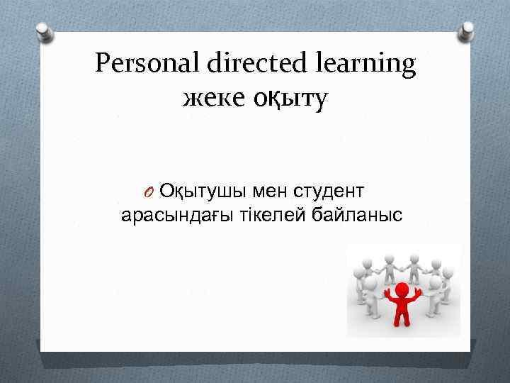Personal directed learning жеке оқыту O Оқытушы мен студент арасындағы тікелей байланыс