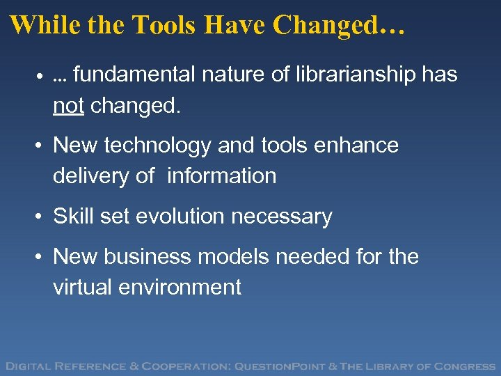 While the Tools Have Changed… • … fundamental nature of librarianship has not changed.