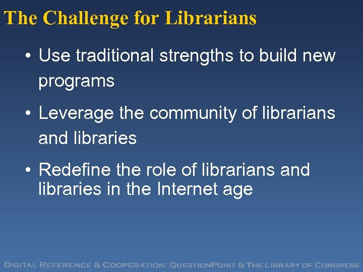 The Challenge for Librarians • Use traditional strengths to build new programs • Leverage