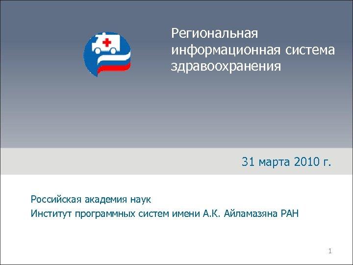 Региональная информационная система здравоохранения 31 марта 2010 г. Российская академия наук Институт программных систем