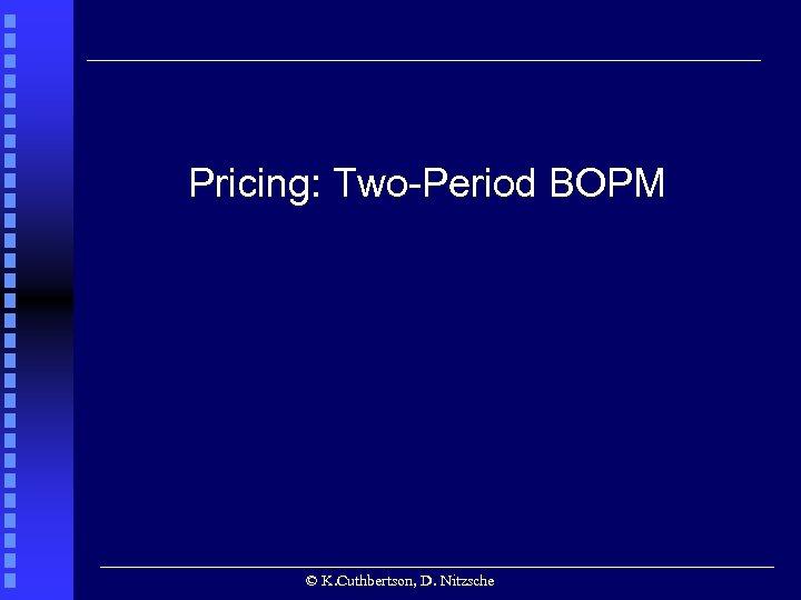 Pricing: Two-Period BOPM © K. Cuthbertson, D. Nitzsche