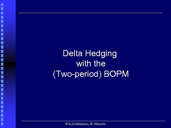 Delta Hedging with the (Two-period) BOPM © K. Cuthbertson, D. Nitzsche