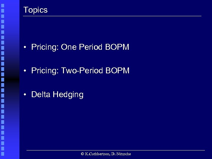 Topics • Pricing: One Period BOPM • Pricing: Two-Period BOPM • Delta Hedging ©