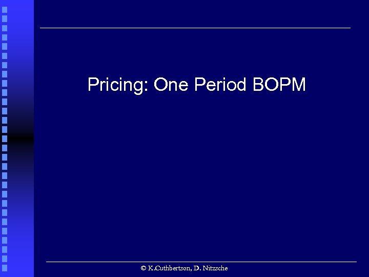 Pricing: One Period BOPM © K. Cuthbertson, D. Nitzsche