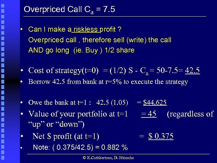 Overpriced Call Ca = 7. 5 • Can I make a riskless profit ?