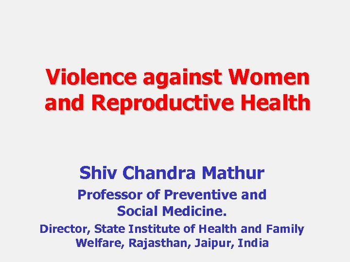 Violence against Women and Reproductive Health Shiv Chandra Mathur Professor of Preventive and Social