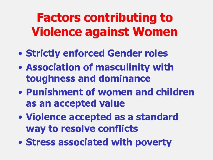 Factors contributing to Violence against Women • Strictly enforced Gender roles • Association of