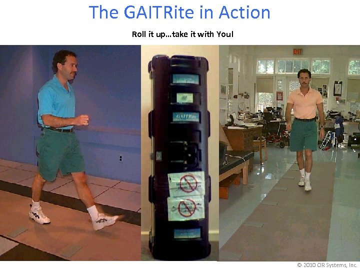 The GAITRite in Action Roll it up…take it with You! © 2010 CIR Systems,