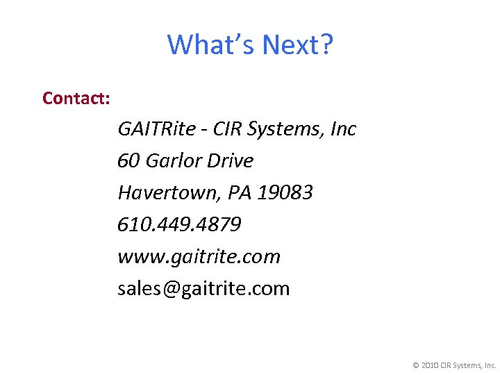 What's Next? Contact: GAITRite - CIR Systems, Inc 60 Garlor Drive Havertown, PA 19083