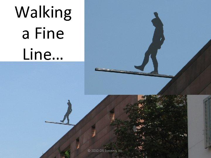 Walking a Fine Line… © 2010 CIR Systems, Inc.