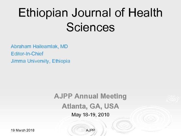 Ethiopian Journal of Health Sciences Abraham Haileamlak, MD Editor-In-Chief Jimma University, Ethiopia AJPP Annual