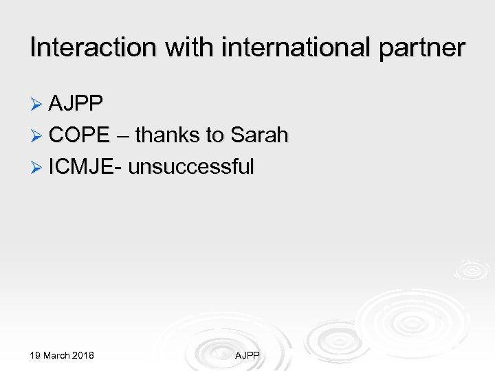Interaction with international partner Ø AJPP Ø COPE – thanks to Sarah Ø ICMJE-