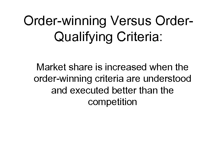 Order-winning Versus Order. Qualifying Criteria: Market share is increased when the order-winning criteria are