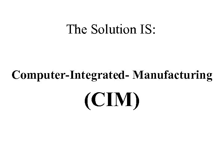 The Solution IS: Computer-Integrated- Manufacturing (CIM)