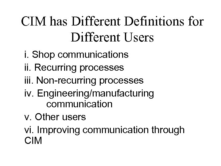 CIM has Different Definitions for Different Users i. Shop communications ii. Recurring processes iii.