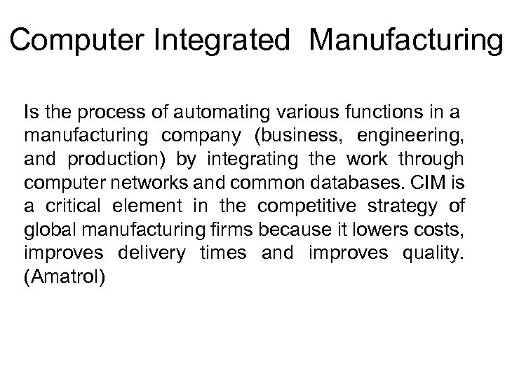 Computer Integrated Manufacturing Is the process of automating various functions in a manufacturing company
