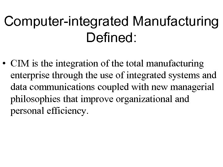 Computer-integrated Manufacturing Defined: • CIM is the integration of the total manufacturing enterprise through