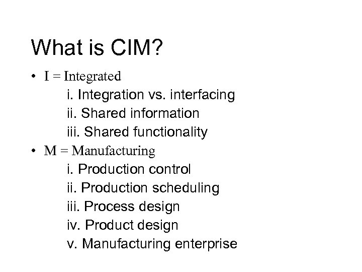 What is CIM? • I = Integrated i. Integration vs. interfacing ii. Shared information