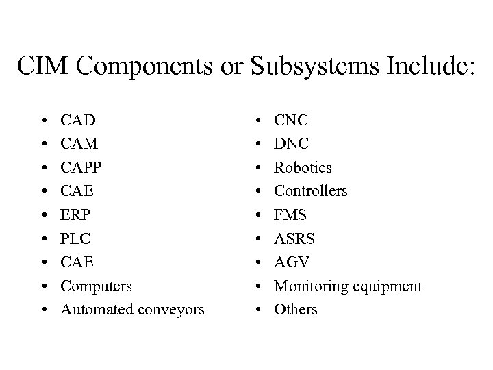 CIM Components or Subsystems Include: • • • CAD CAM CAPP CAE ERP PLC