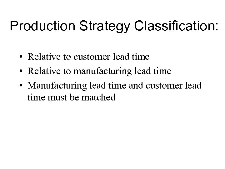 Production Strategy Classification: • Relative to customer lead time • Relative to manufacturing lead