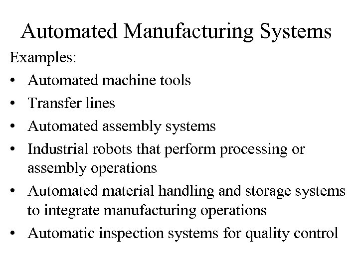 Automated Manufacturing Systems Examples: • Automated machine tools • Transfer lines • Automated assembly