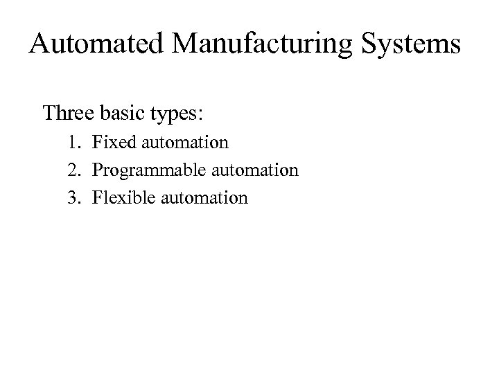 Automated Manufacturing Systems Three basic types: 1. Fixed automation 2. Programmable automation 3. Flexible