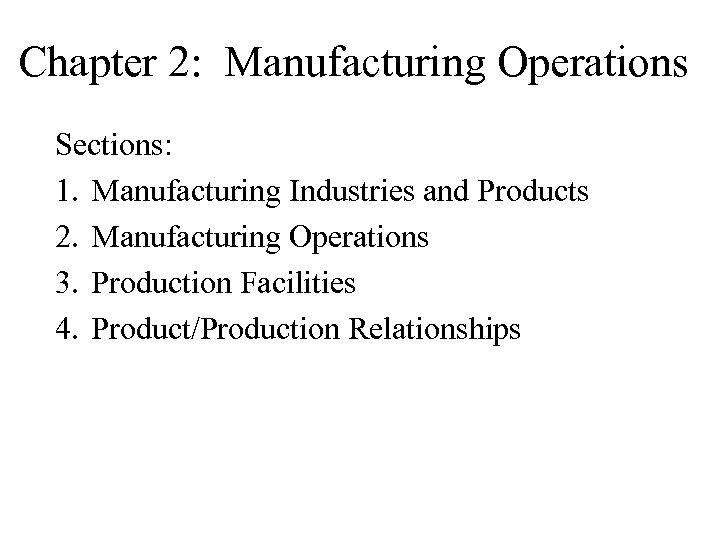 Chapter 2: Manufacturing Operations Sections: 1. Manufacturing Industries and Products 2. Manufacturing Operations 3.