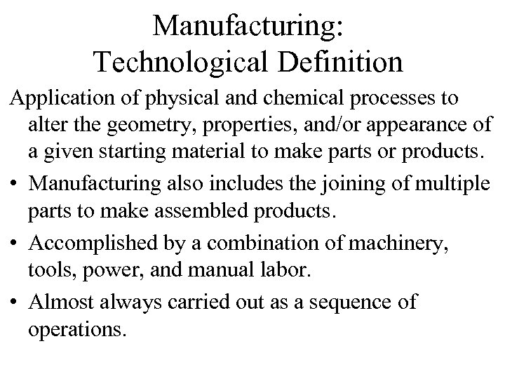 Manufacturing: Technological Definition Application of physical and chemical processes to alter the geometry, properties,