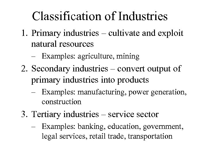 Classification of Industries 1. Primary industries – cultivate and exploit natural resources – Examples: