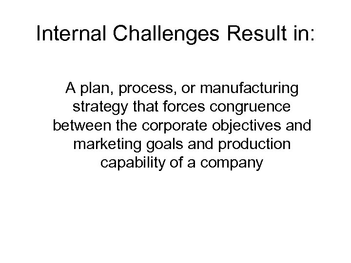 Internal Challenges Result in: A plan, process, or manufacturing strategy that forces congruence between