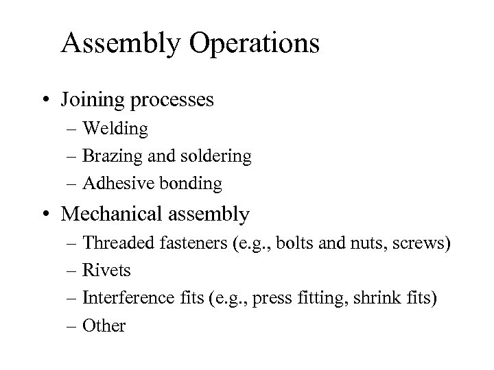 Assembly Operations • Joining processes – Welding – Brazing and soldering – Adhesive bonding